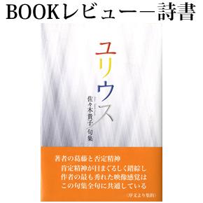 No.012 自我意識表現のゆくえ-佐々木貴子句集『ユリウス』