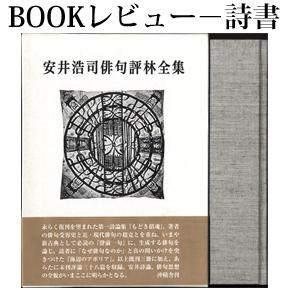 No.017 なぜ俳句なのか、俳句とはなにか-『安井浩司俳句評林全集』(後篇)