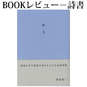 No.022 われらは終わりの始まりの時代にいるが、時代精神は軽い―新倉俊一詩集『転生』
