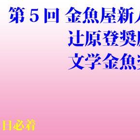 第05回 金魚屋新人賞(辻原登小説奨励賞・文学金魚奨励賞共通)応募要項